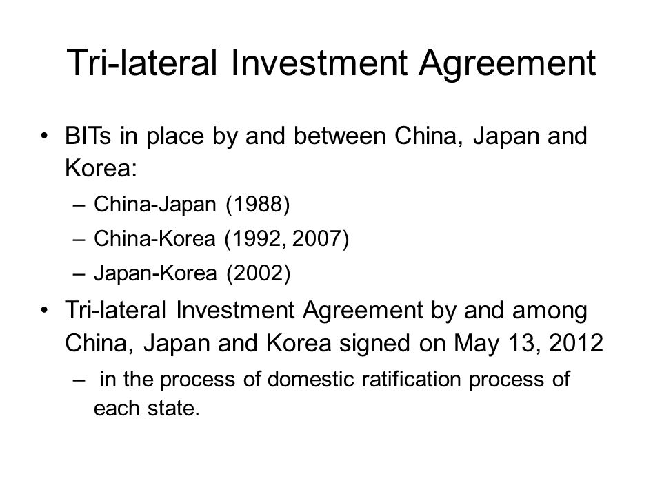 Tri-lateral Investment Agreement BITs in place by and between China, Japan and Korea: –China-Japan (1988) –China-Korea (1992, 2007) –Japan-Korea (2002) Tri-lateral Investment Agreement by and among China, Japan and Korea signed on May 13, 2012 – in the process of domestic ratification process of each state.