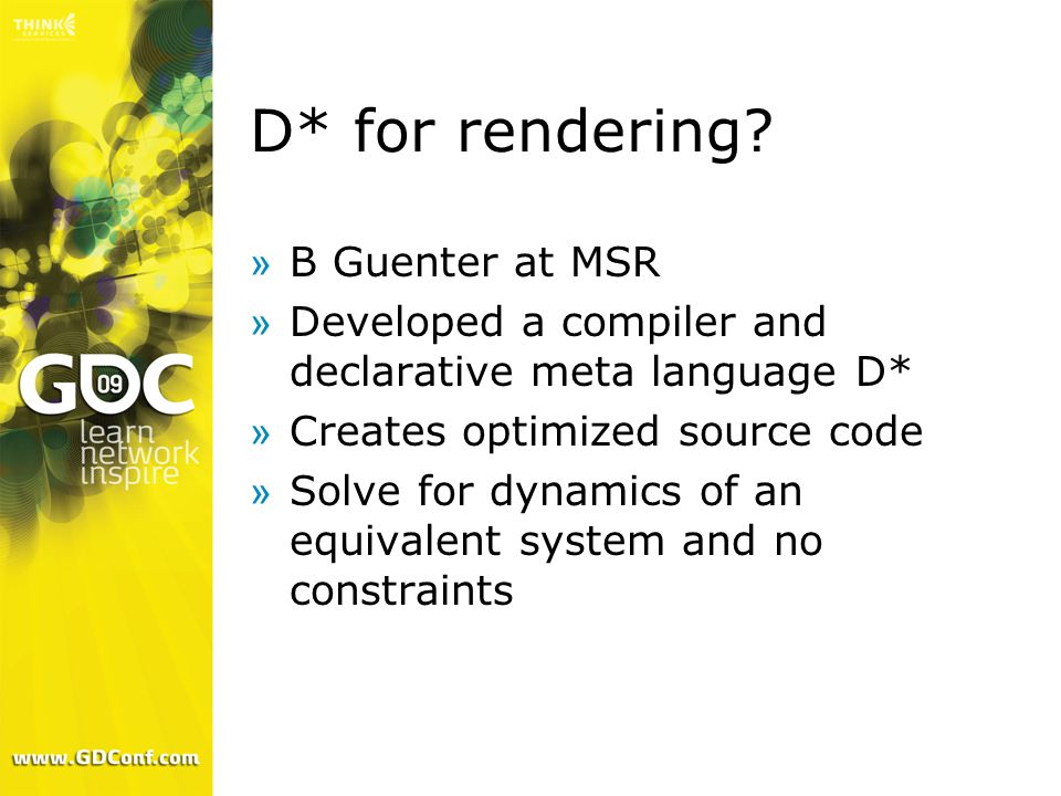 D* for rendering? »B Guenter at MSR »Developed a compiler and declarative meta language D* »Creates optimized source code »Solve for dynamics of an eq