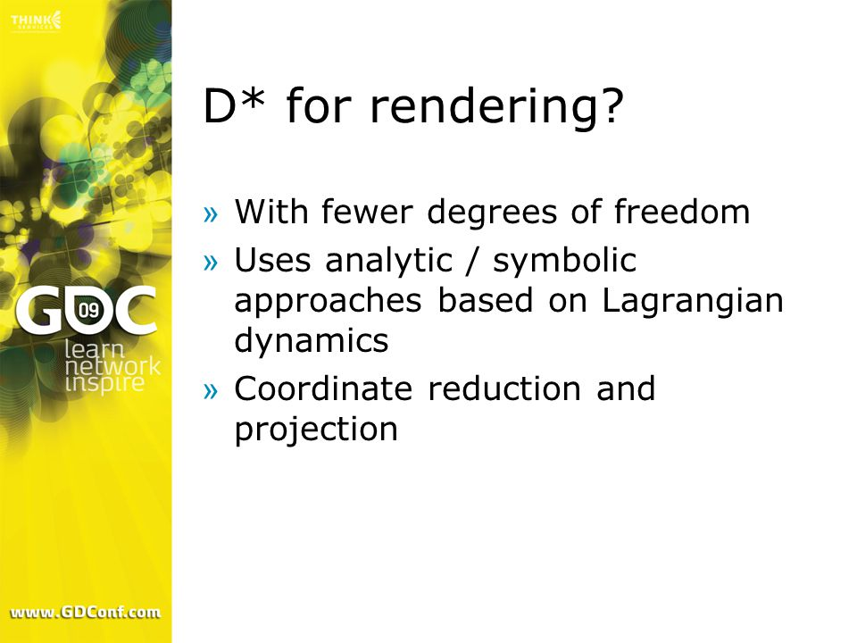 D* for rendering? »With fewer degrees of freedom »Uses analytic / symbolic approaches based on Lagrangian dynamics »Coordinate reduction and projectio