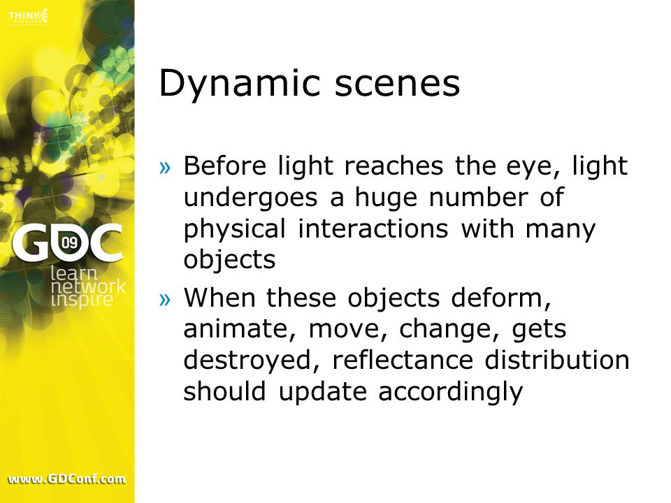 Dynamic scenes »Before light reaches the eye, light undergoes a huge number of physical interactions with many objects »When these objects deform, animate, move, change, gets destroyed, reflectance distribution should update accordingly