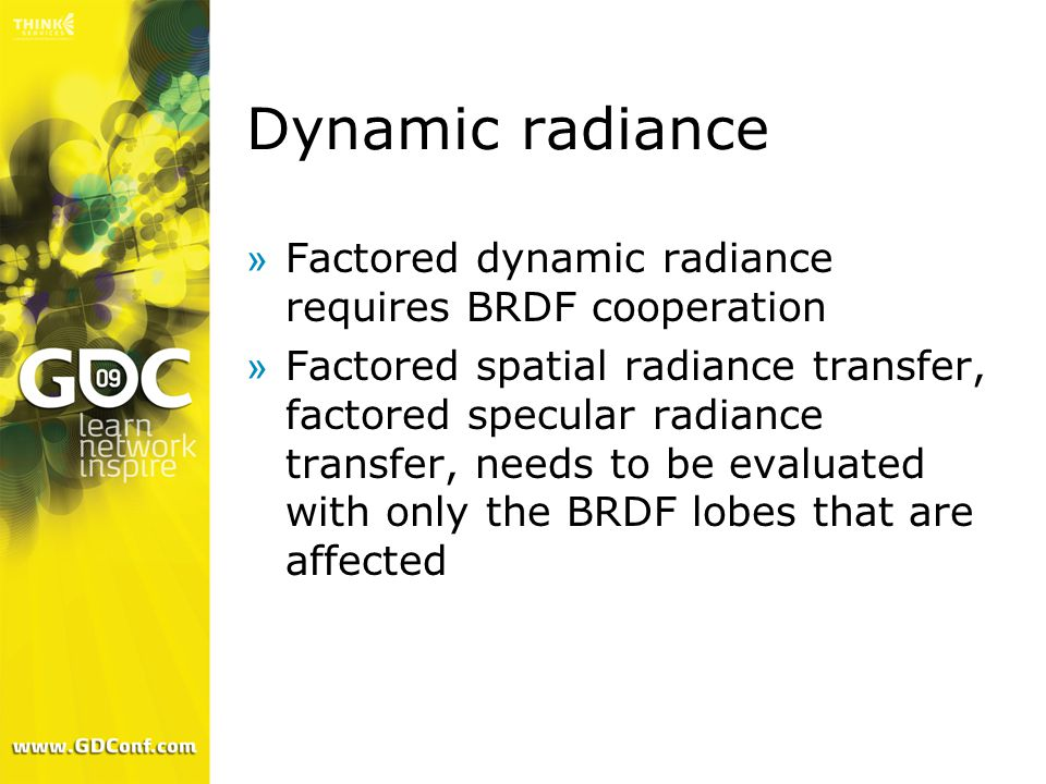 Dynamic radiance »Factored dynamic radiance requires BRDF cooperation »Factored spatial radiance transfer, factored specular radiance transfer, needs to be evaluated with only the BRDF lobes that are affected