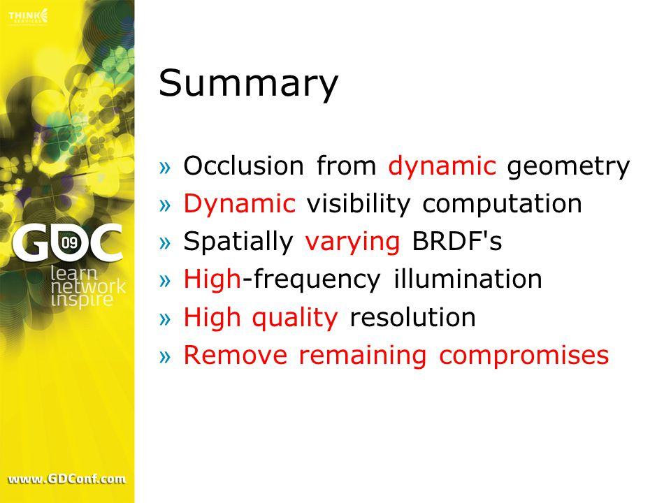 Summary »Occlusion from dynamic geometry »Dynamic visibility computation »Spatially varying BRDF's »High-frequency illumination »High quality resoluti