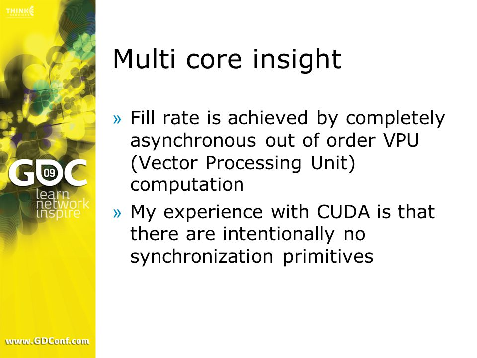 Multi core insight »Fill rate is achieved by completely asynchronous out of order VPU (Vector Processing Unit) computation »My experience with CUDA is that there are intentionally no synchronization primitives