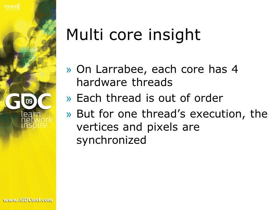 Multi core insight »On Larrabee, each core has 4 hardware threads »Each thread is out of order »But for one thread's execution, the vertices and pixels are synchronized