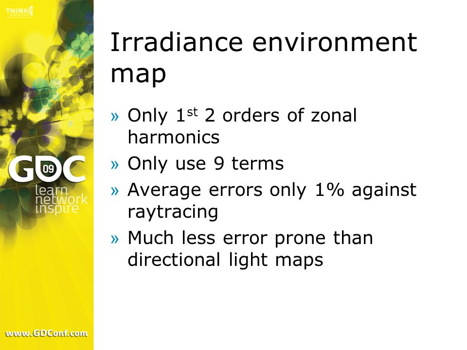 Irradiance environment map »Only 1 st 2 orders of zonal harmonics »Only use 9 terms »Average errors only 1% against raytracing »Much less error prone than directional light maps