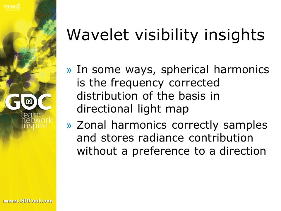 Wavelet visibility insights »In some ways, spherical harmonics is the frequency corrected distribution of the basis in directional light map »Zonal harmonics correctly samples and stores radiance contribution without a preference to a direction