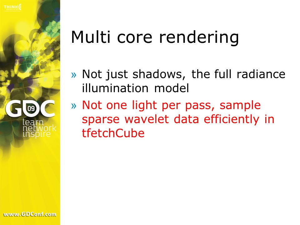 Multi core rendering »Not just shadows, the full radiance illumination model »Not one light per pass, sample sparse wavelet data efficiently in tfetch