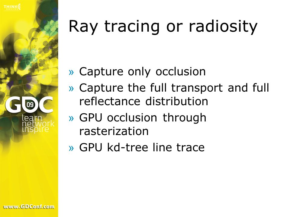 Ray tracing or radiosity »Capture only occlusion »Capture the full transport and full reflectance distribution »GPU occlusion through rasterization »GPU kd-tree line trace
