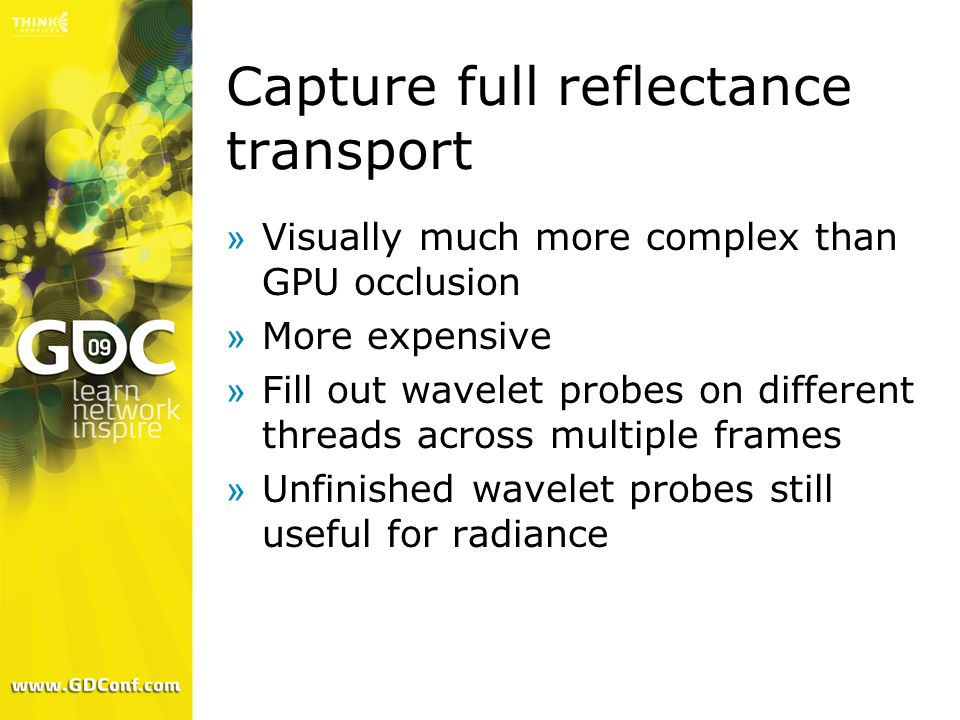 Capture full reflectance transport »Visually much more complex than GPU occlusion »More expensive »Fill out wavelet probes on different threads across multiple frames »Unfinished wavelet probes still useful for radiance