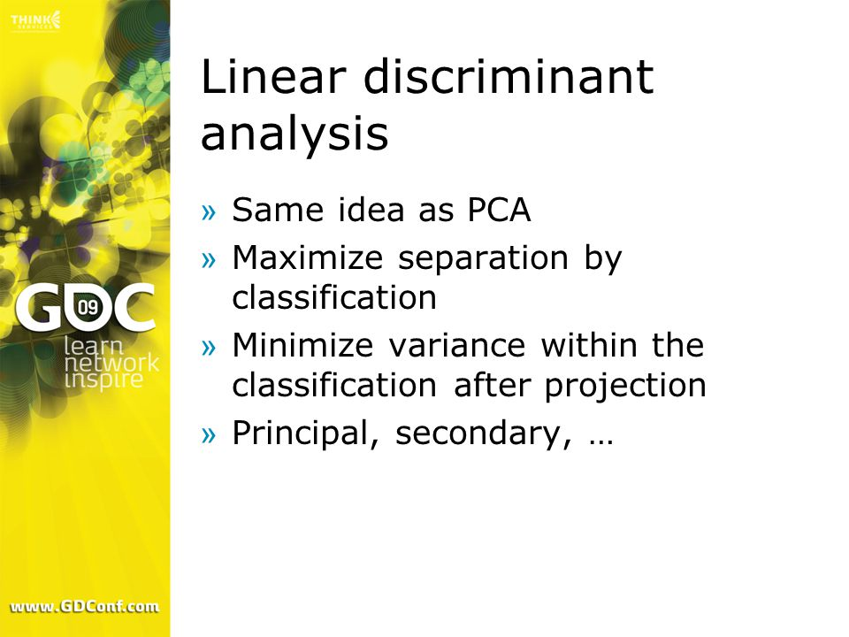Linear discriminant analysis »Same idea as PCA »Maximize separation by classification »Minimize variance within the classification after projection »Principal, secondary, …