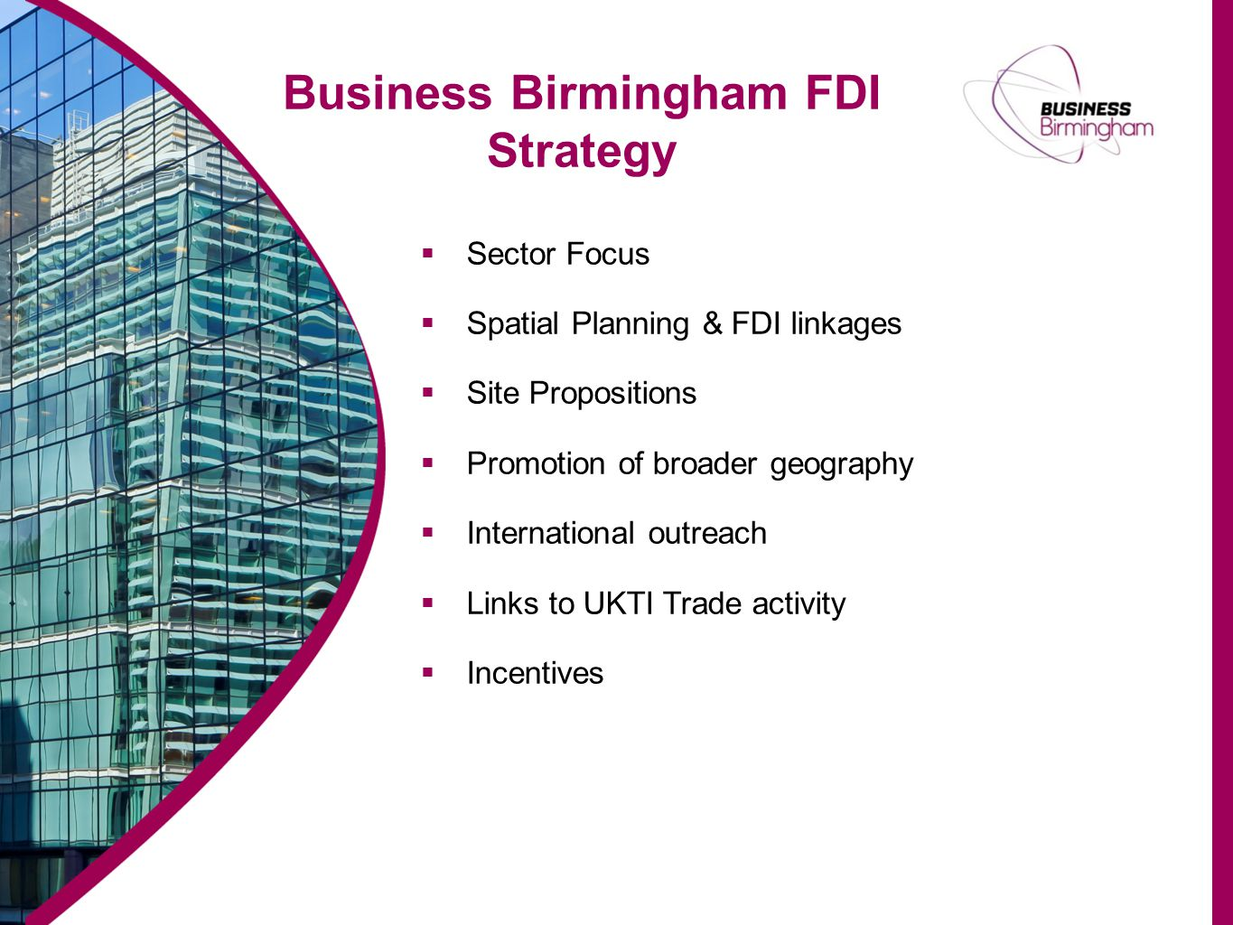 Business Birmingham FDI Strategy  Sector Focus  Spatial Planning & FDI linkages  Site Propositions  Promotion of broader geography  International