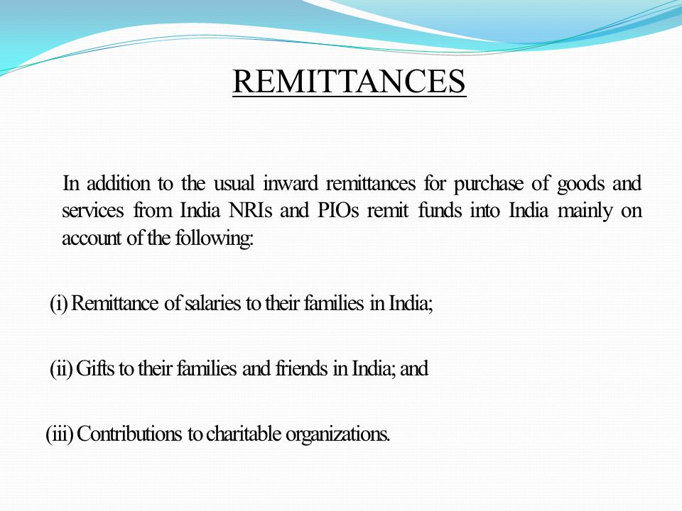 In addition to the usual inward remittances for purchase of goods and services from India NRIs and PIOs remit funds into India mainly on account of the following: (i) Remittance of salaries to their families in India; (ii) Gifts to their families and friends in India; and (iii) Contributions to charitable organizations.