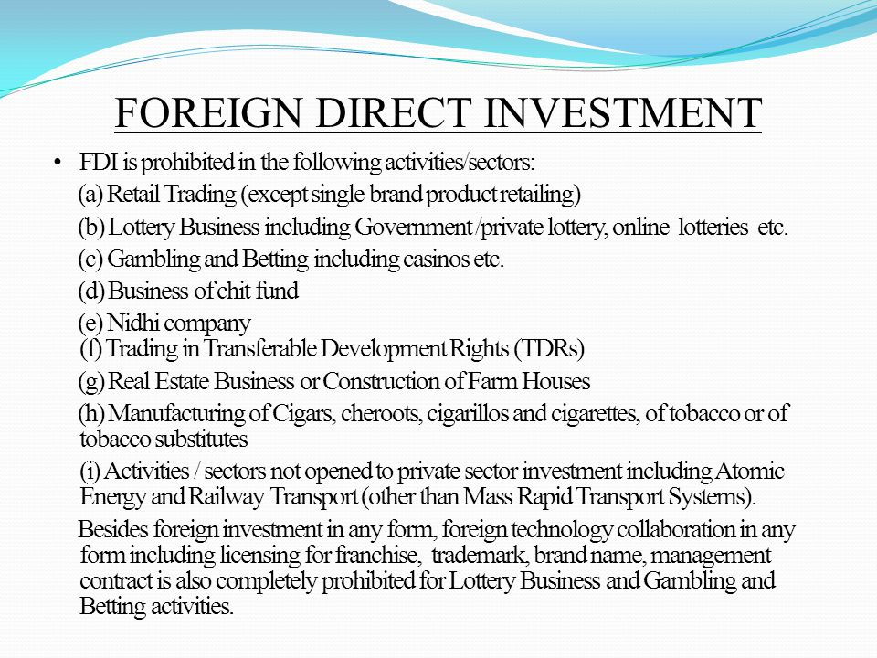 FOREIGN DIRECT INVESTMENT FDI is prohibited in the following activities/sectors: (a) Retail Trading (except single brand product retailing) (b) Lottery Business including Government /private lottery, online lotteries etc.
