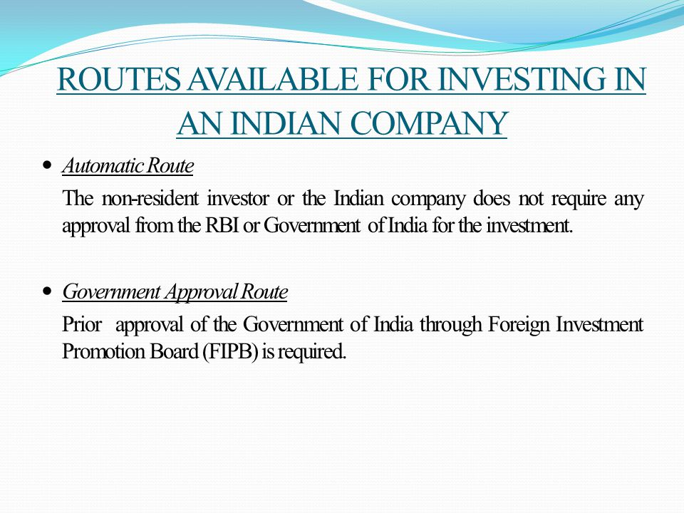 ROUTES AVAILABLE FOR INVESTING IN AN INDIAN COMPANY Automatic Route The non-resident investor or the Indian company does not require any approval from the RBI or Government of India for the investment.