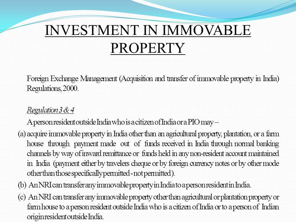 INVESTMENT IN IMMOVABLE PROPERTY Foreign Exchange Management (Acquisition and transfer of immovable property in India) Regulations, 2000.