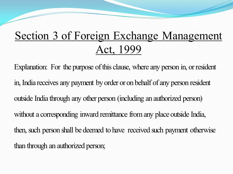 Explanation: For the purpose of this clause, where any person in, or resident in, India receives any payment by order or on behalf of any person resident outside India through any other person (including an authorized person) without a corresponding inward remittance from any place outside India, then, such person shall be deemed to have received such payment otherwise than through an authorized person; Section 3 of Foreign Exchange Management Act, 1999