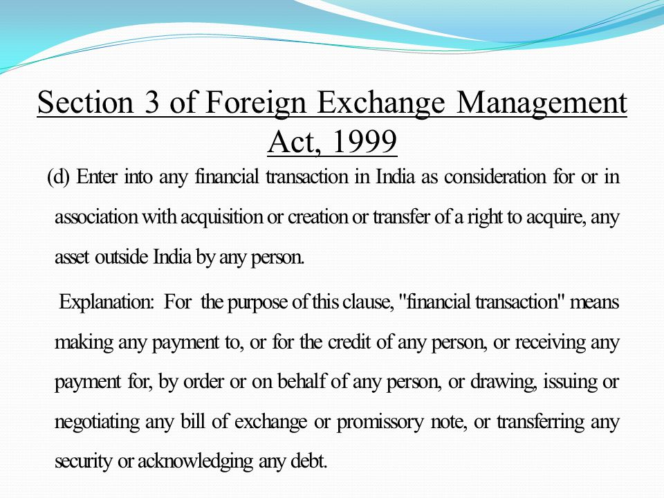 (d) Enter into any financial transaction in India as consideration for or in association with acquisition or creation or transfer of a right to acquire, any asset outside India by any person.