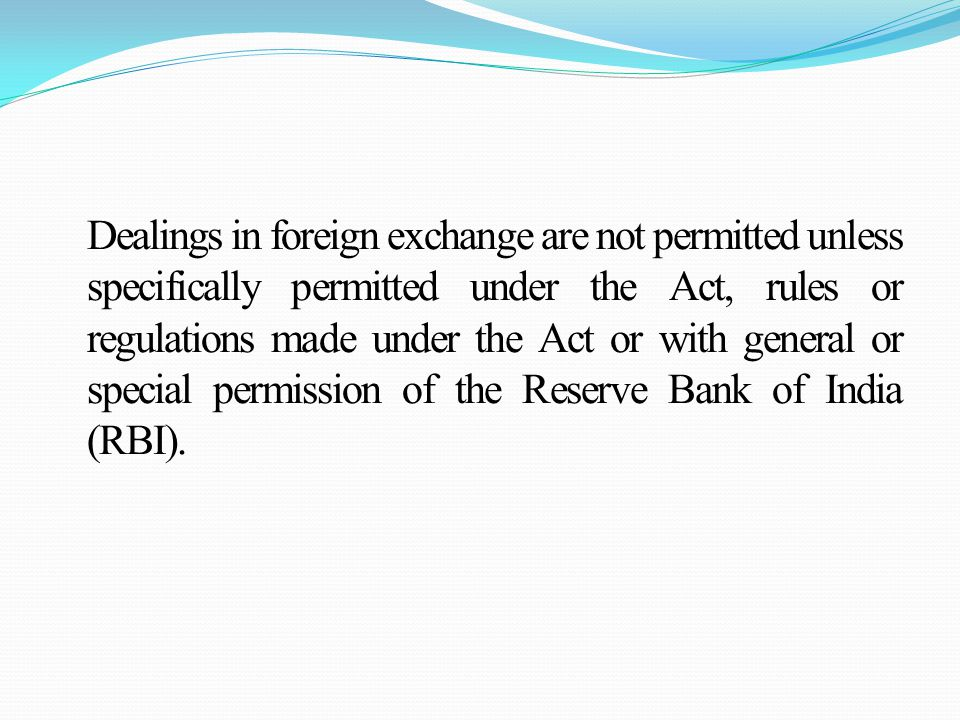 Dealings in foreign exchange are not permitted unless specifically permitted under the Act, rules or regulations made under the Act or with general or special permission of the Reserve Bank of India (RBI).