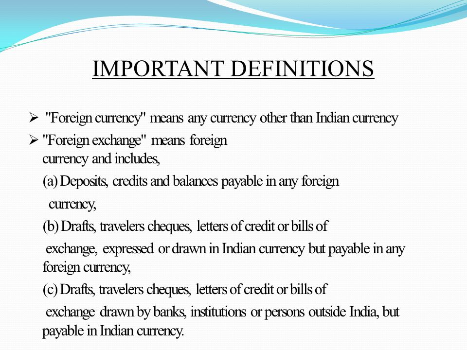 IMPORTANT DEFINITIONS  Foreign currency means any currency other than Indian currency  Foreign exchange means foreign currency and includes, (a) Deposits, credits and balances payable in any foreign currency, (b) Drafts, travelers cheques, letters of credit or bills of exchange, expressed or drawn in Indian currency but payable in any foreign currency, (c) Drafts, travelers cheques, letters of credit or bills of exchange drawn by banks, institutions or persons outside India, but payable in Indian currency.