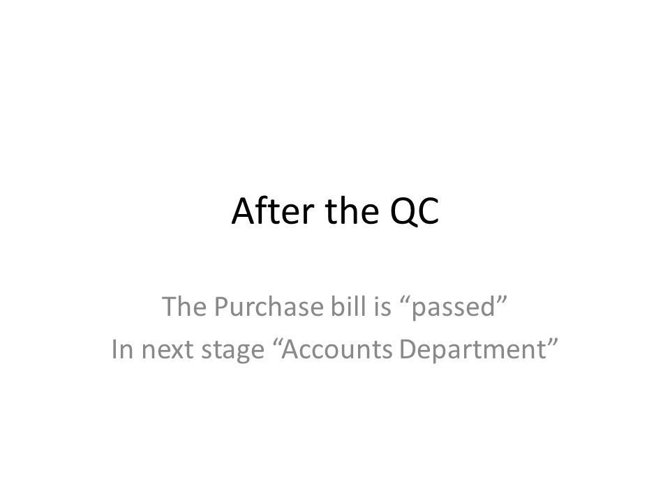 After the QC The Purchase bill is passed In next stage Accounts Department