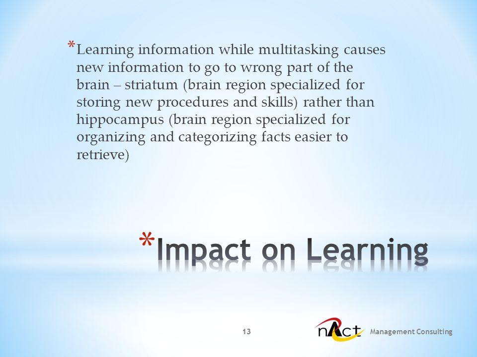 13 Management Consulting 13 * Learning information while multitasking causes new information to go to wrong part of the brain – striatum (brain region specialized for storing new procedures and skills) rather than hippocampus (brain region specialized for organizing and categorizing facts easier to retrieve)