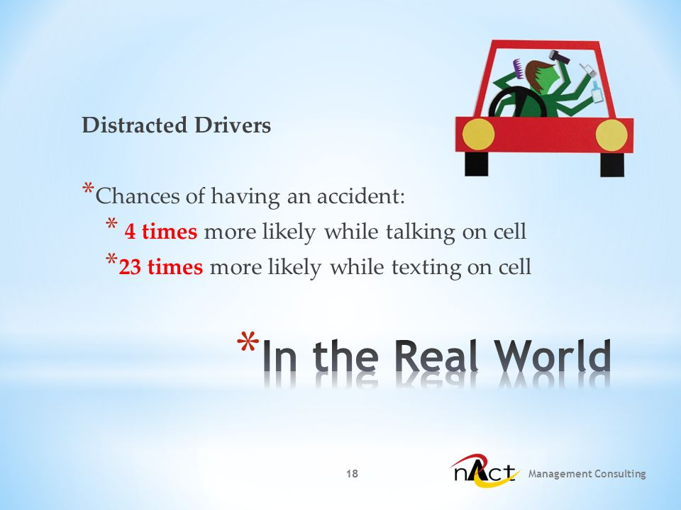 18 Management Consulting 18 Distracted Drivers * Chances of having an accident: * 4 times more likely while talking on cell * 23 times more likely while texting on cell