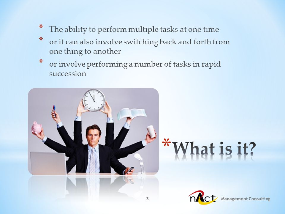 3 3 * The ability to perform multiple tasks at one time * or it can also involve switching back and forth from one thing to another * or involve performing a number of tasks in rapid succession