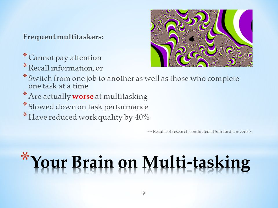 9 Frequent multitaskers: * Cannot pay attention * Recall information, or * Switch from one job to another as well as those who complete one task at a time * Are actually worse at multitasking * Slowed down on task performance * Have reduced work quality by 40% ~~ Results of research conducted at Stanford University