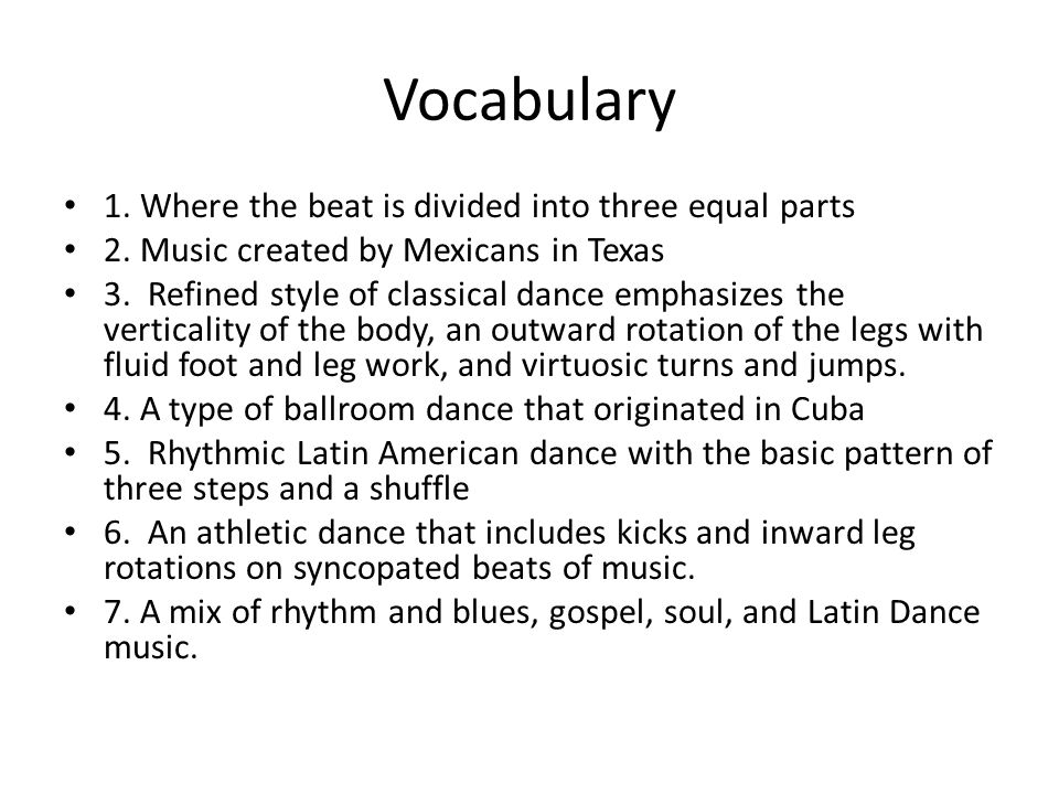 Vocabulary 1. Where the beat is divided into three equal parts 2. Music created by Mexicans in Texas 3. Refined style of classical dance emphasizes th