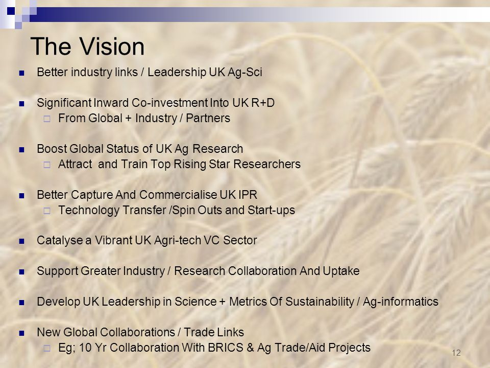 The Vision Better industry links / Leadership UK Ag-Sci Significant Inward Co-investment Into UK R+D  From Global + Industry / Partners Boost Global Status of UK Ag Research  Attract and Train Top Rising Star Researchers Better Capture And Commercialise UK IPR  Technology Transfer /Spin Outs and Start-ups Catalyse a Vibrant UK Agri-tech VC Sector Support Greater Industry / Research Collaboration And Uptake Develop UK Leadership in Science + Metrics Of Sustainability / Ag-informatics New Global Collaborations / Trade Links  Eg; 10 Yr Collaboration With BRICS & Ag Trade/Aid Projects 12