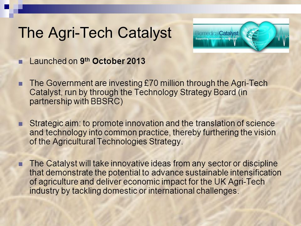 The Agri-Tech Catalyst Launched on 9 th October 2013 The Government are investing £70 million through the Agri-Tech Catalyst, run by through the Technology Strategy Board (in partnership with BBSRC) Strategic aim: to promote innovation and the translation of science and technology into common practice, thereby furthering the vision of the Agricultural Technologies Strategy.