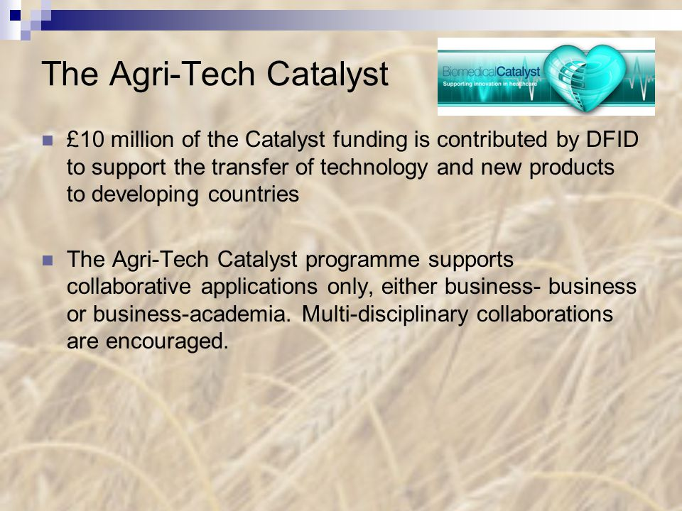 The Agri-Tech Catalyst £10 million of the Catalyst funding is contributed by DFID to support the transfer of technology and new products to developing countries The Agri-Tech Catalyst programme supports collaborative applications only, either business- business or business-academia.