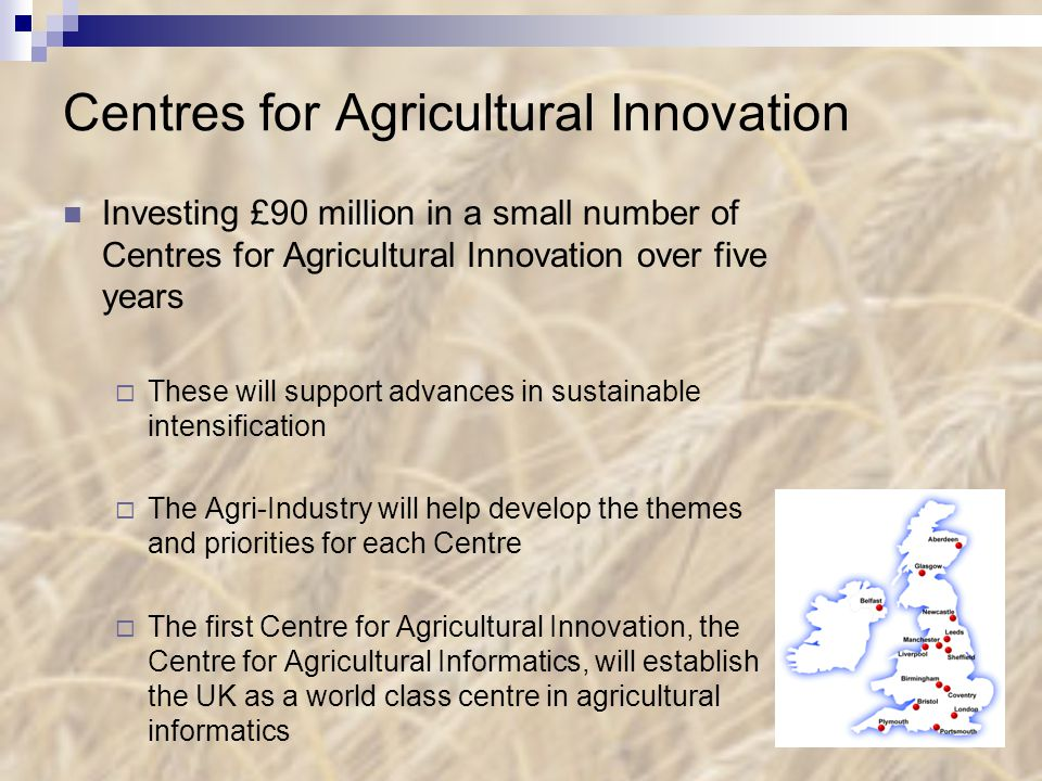 Centres for Agricultural Innovation Investing £90 million in a small number of Centres for Agricultural Innovation over five years  These will support advances in sustainable intensification  The Agri-Industry will help develop the themes and priorities for each Centre  The first Centre for Agricultural Innovation, the Centre for Agricultural Informatics, will establish the UK as a world class centre in agricultural informatics