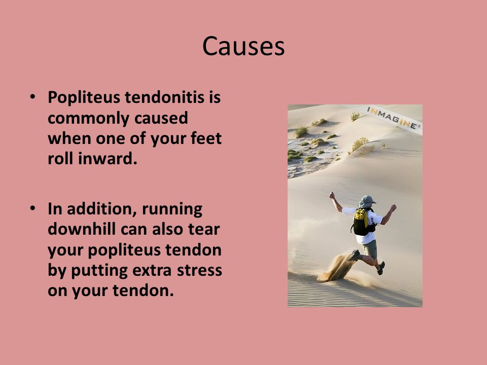 Causes Popliteus tendonitis is commonly caused when one of your feet roll inward. In addition, running downhill can also tear your popliteus tendon by