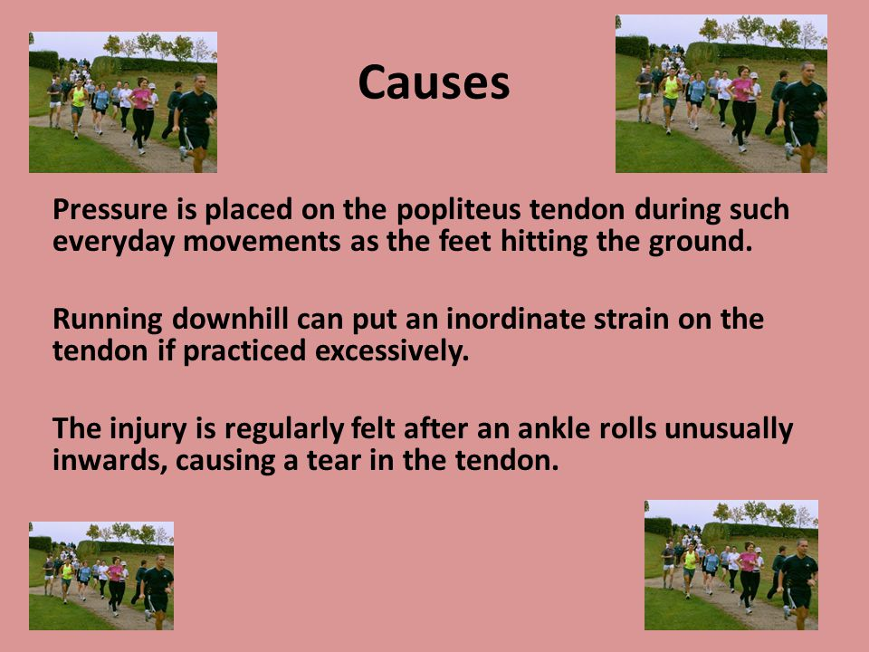 Causes Pressure is placed on the popliteus tendon during such everyday movements as the feet hitting the ground. Running downhill can put an inordinat