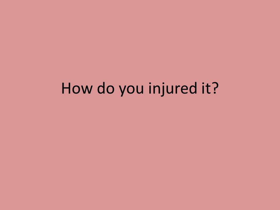 How do you injured it