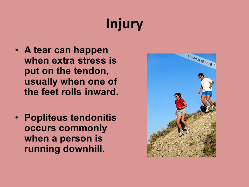 Injury A tear can happen when extra stress is put on the tendon, usually when one of the feet rolls inward. Popliteus tendonitis occurs commonly when