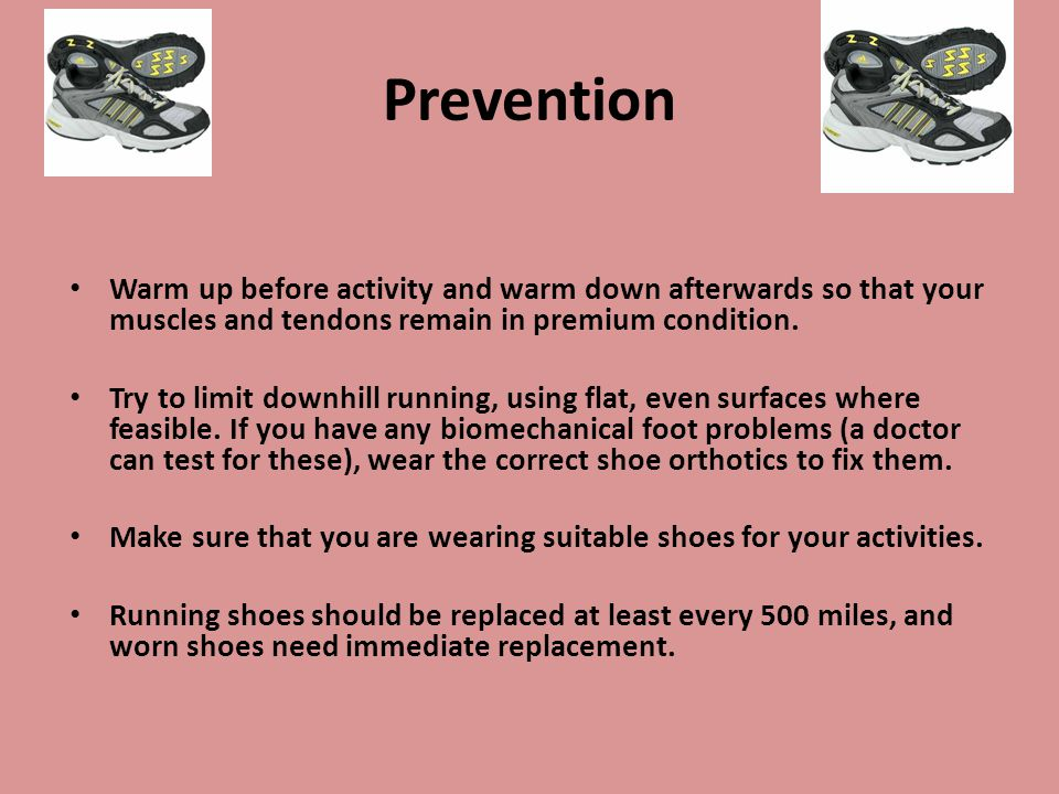 Prevention Warm up before activity and warm down afterwards so that your muscles and tendons remain in premium condition.