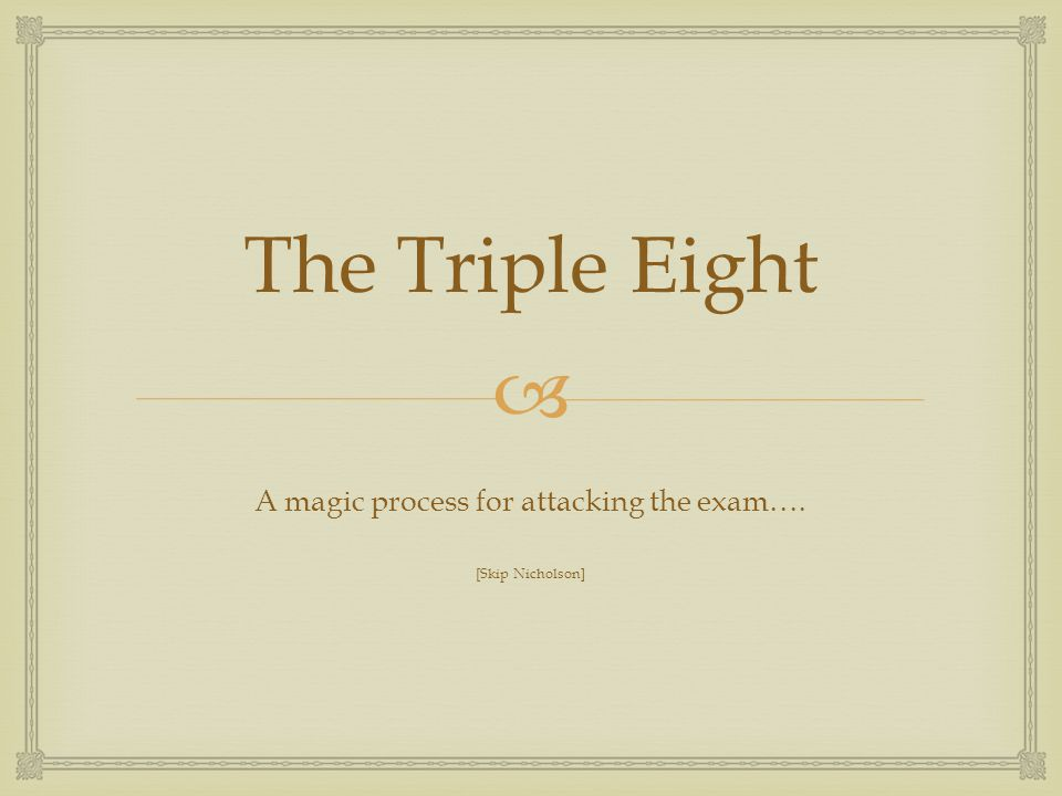  The Triple Eight A magic process for attacking the exam…. [Skip Nicholson]