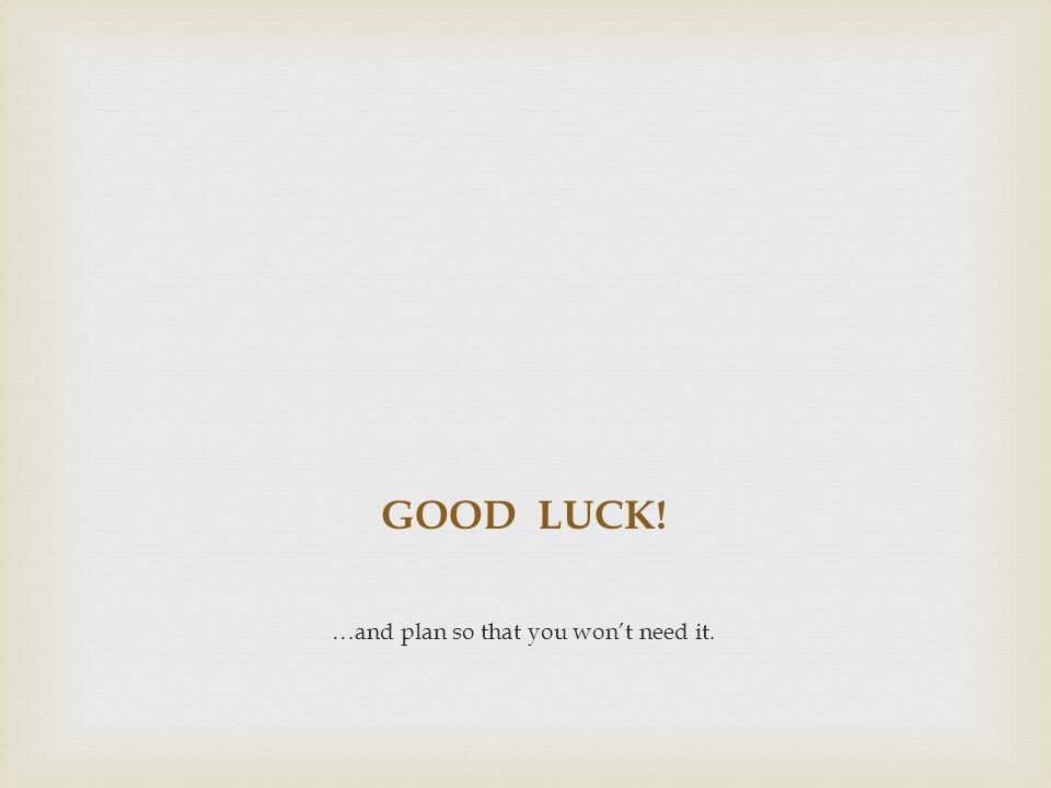 GOOD LUCK! …and plan so that you won't need it.