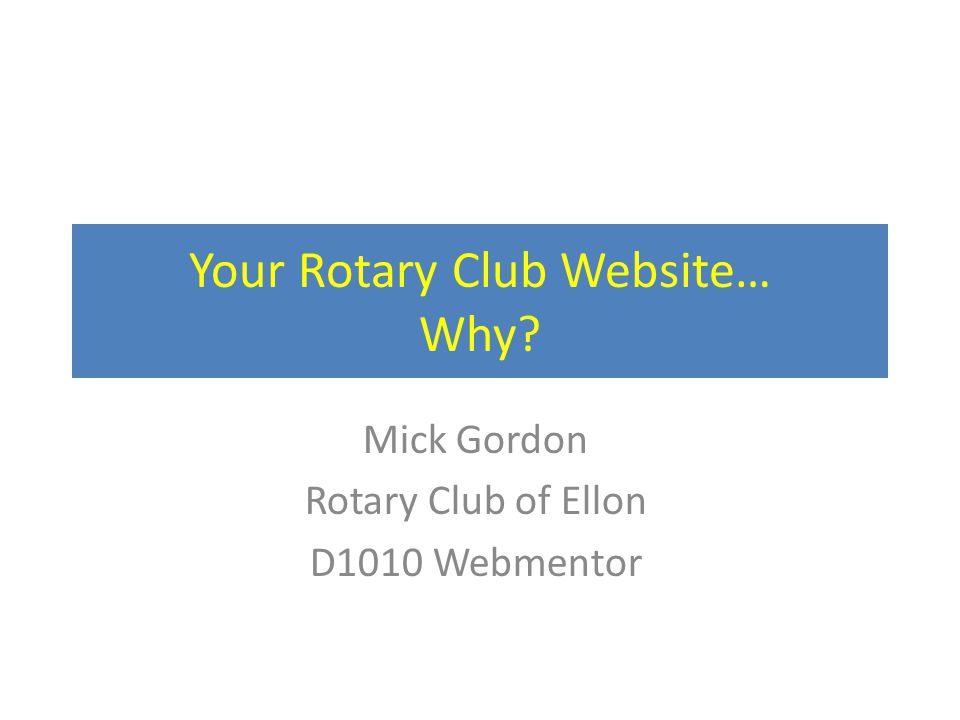 Your Rotary Club Website… Why Mick Gordon Rotary Club of Ellon D1010 Webmentor