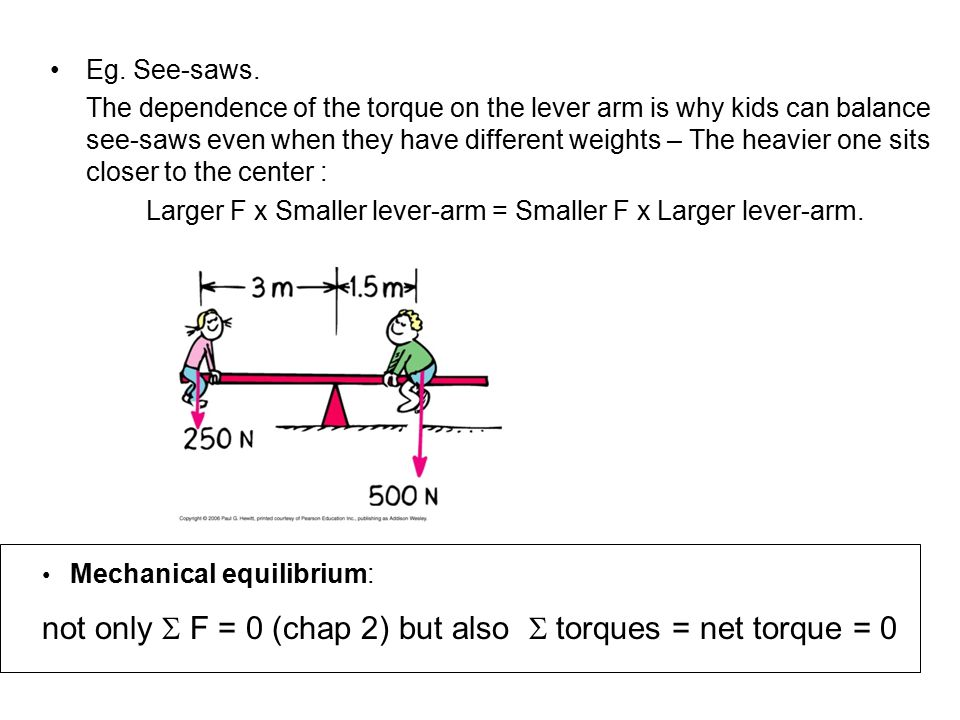 Eg. See-saws. The dependence of the torque on the lever arm is why kids can balance see-saws even when they have different weights – The heavier one s