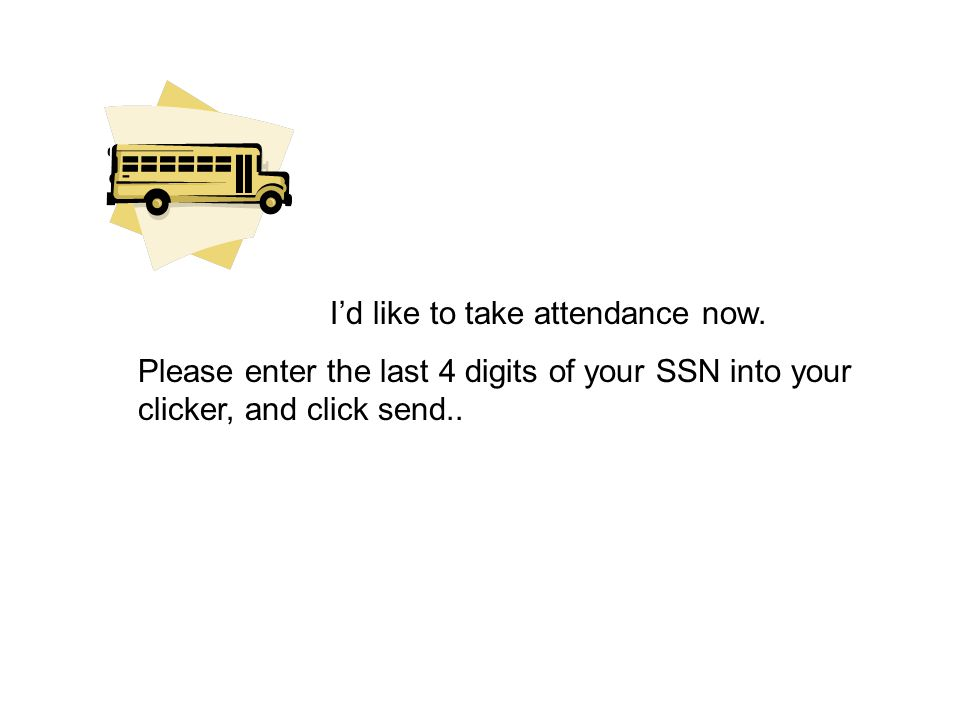 I'd like to take attendance now. Please enter the last 4 digits of your SSN into your clicker, and click send..