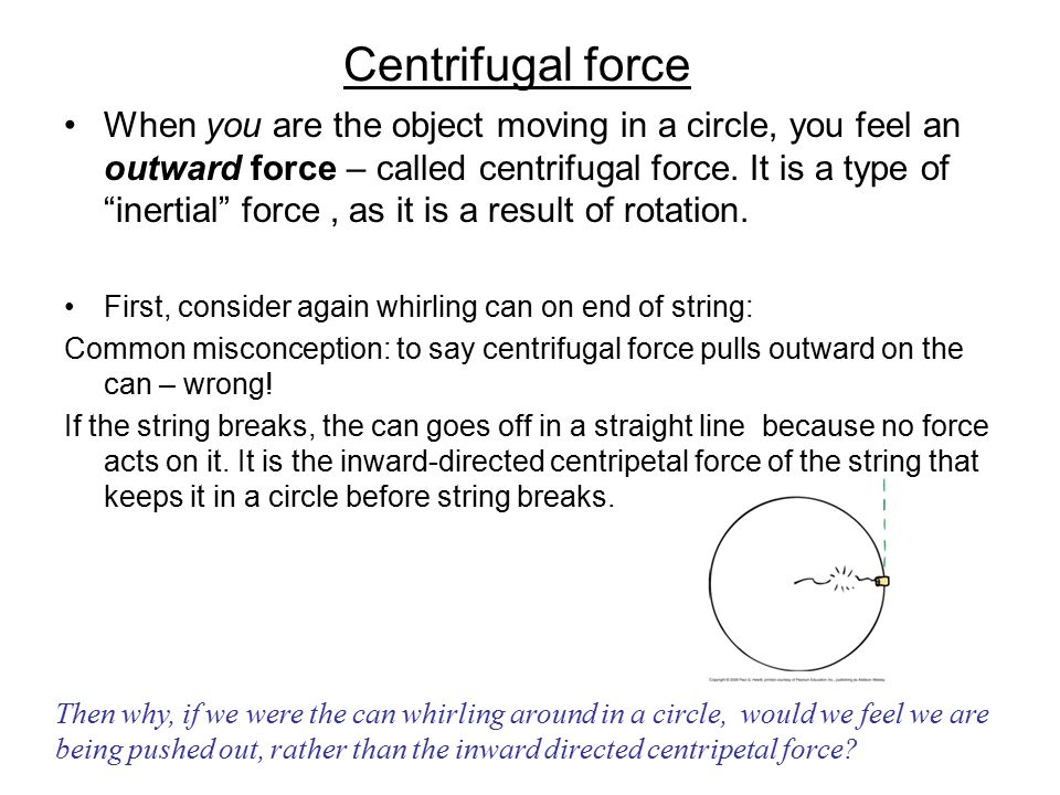 "Centrifugal force When you are the object moving in a circle, you feel an outward force – called centrifugal force. It is a type of ""inertial"" force,"