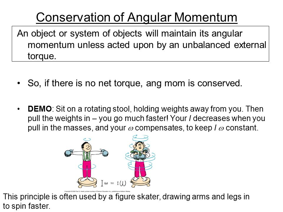 Conservation of Angular Momentum An object or system of objects will maintain its angular momentum unless acted upon by an unbalanced external torque.
