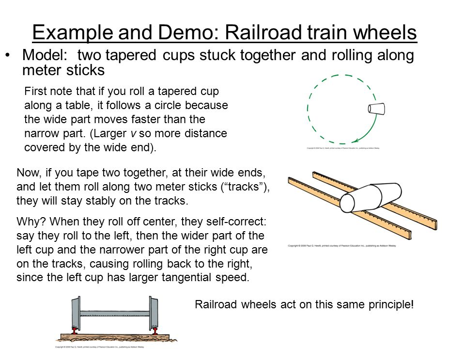 Example and Demo: Railroad train wheels Model: two tapered cups stuck together and rolling along meter sticks Now, if you tape two together, at their
