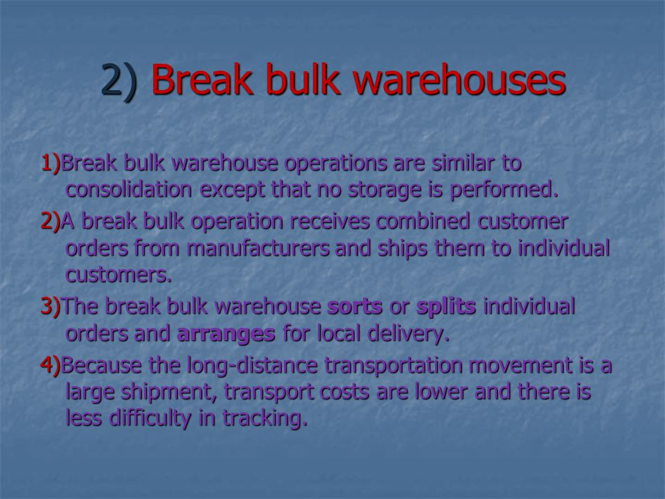 2) Break bulk warehouses 1)Break bulk warehouse operations are similar to consolidation except that no storage is performed. 2)A break bulk operation