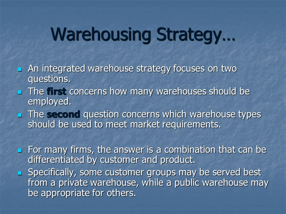 Warehousing Strategy… An integrated warehouse strategy focuses on two questions. An integrated warehouse strategy focuses on two questions. The first