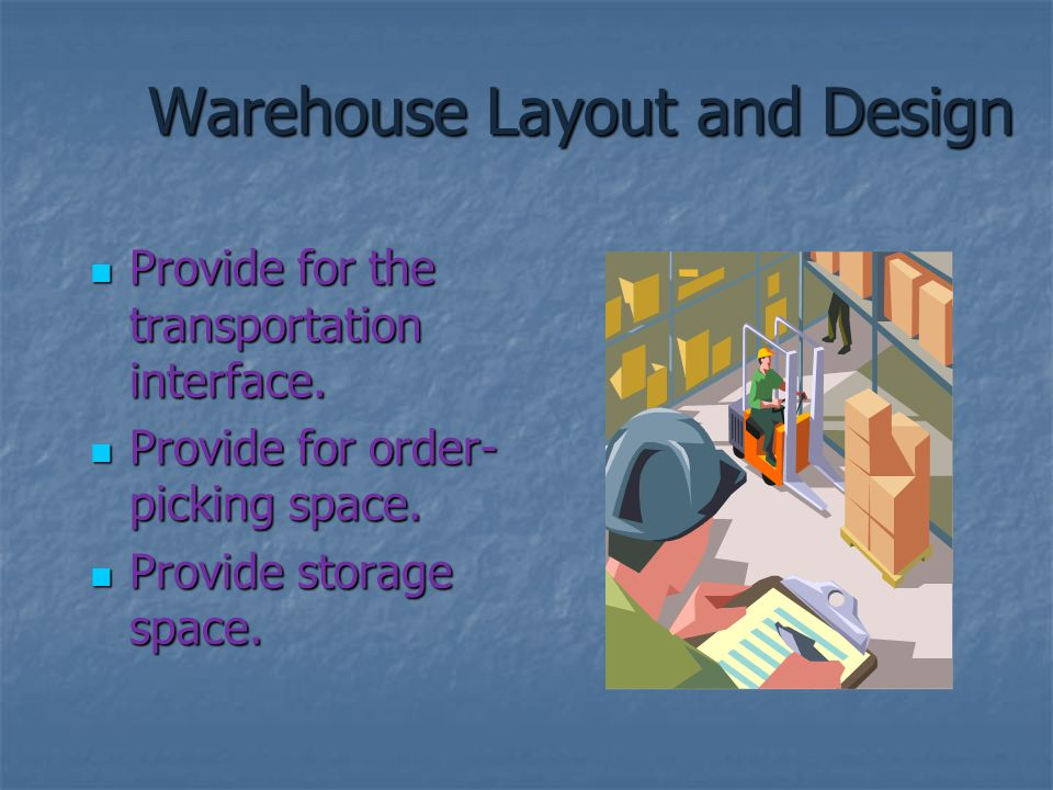 Warehouse Layout and Design Provide for the transportation interface. Provide for the transportation interface. Provide for order- picking space. Prov