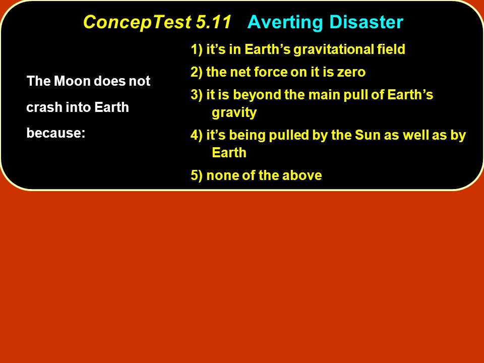 ConcepTest 5.11Averting Disaster ConcepTest 5.11 Averting Disaster 1) it's in Earth's gravitational field 2) the net force on it is zero 3) it is beyo